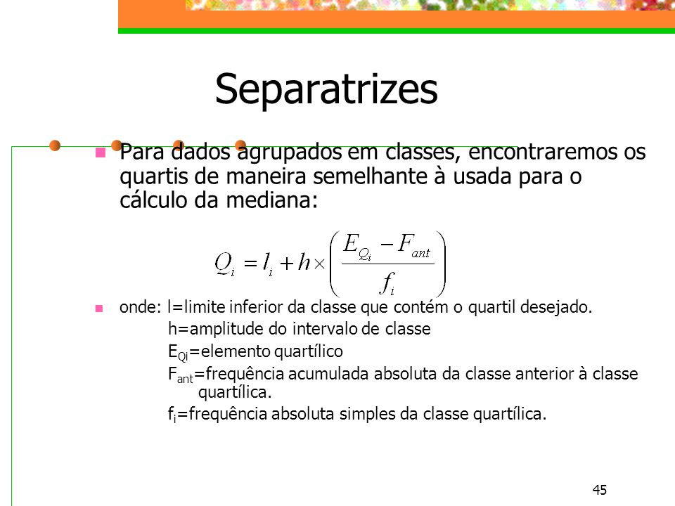 Separatrizes Para dados agrupados em classes, encontraremos os quartis de maneira semelhante à usada para o cálculo da mediana: