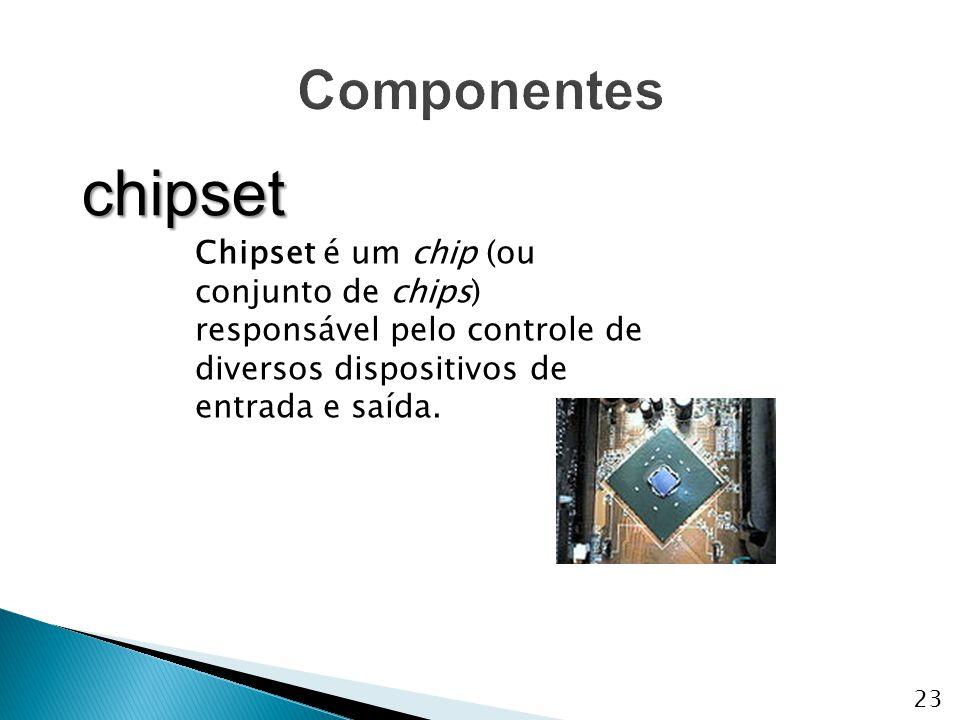 Componentes chipset. Chipset é um chip (ou conjunto de chips) responsável pelo controle de diversos dispositivos de entrada e saída.