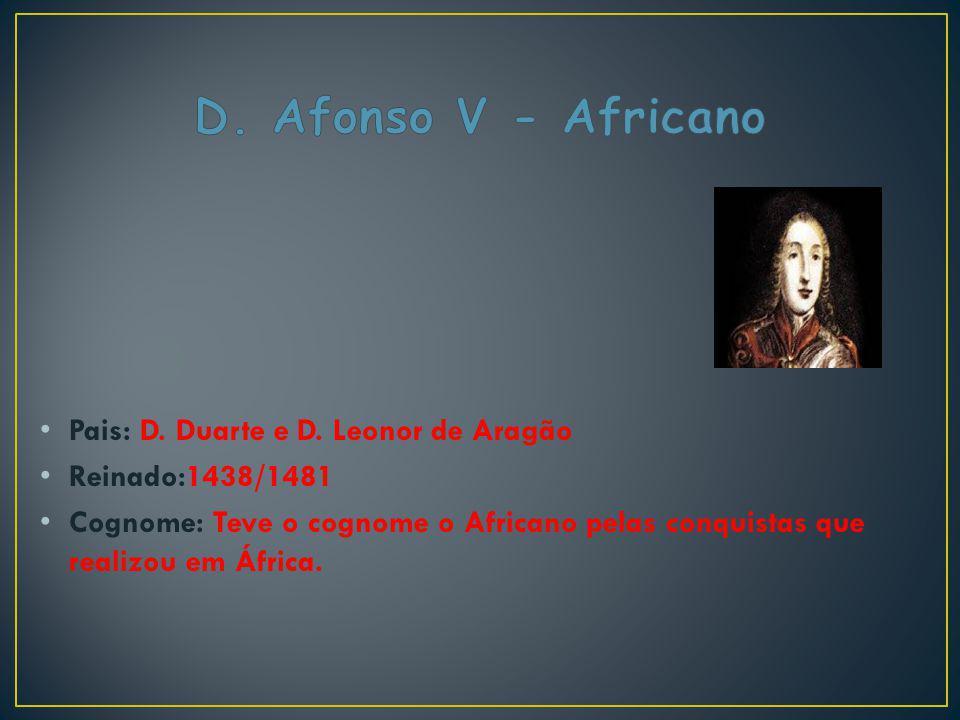 D. Afonso V - Africano Pais: D. Duarte e D. Leonor de Aragão