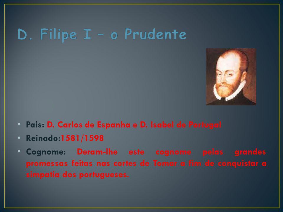 D. Filipe I – o Prudente Pais: D. Carlos de Espanha e D. Isabel de Portugal. Reinado:1581/1598.