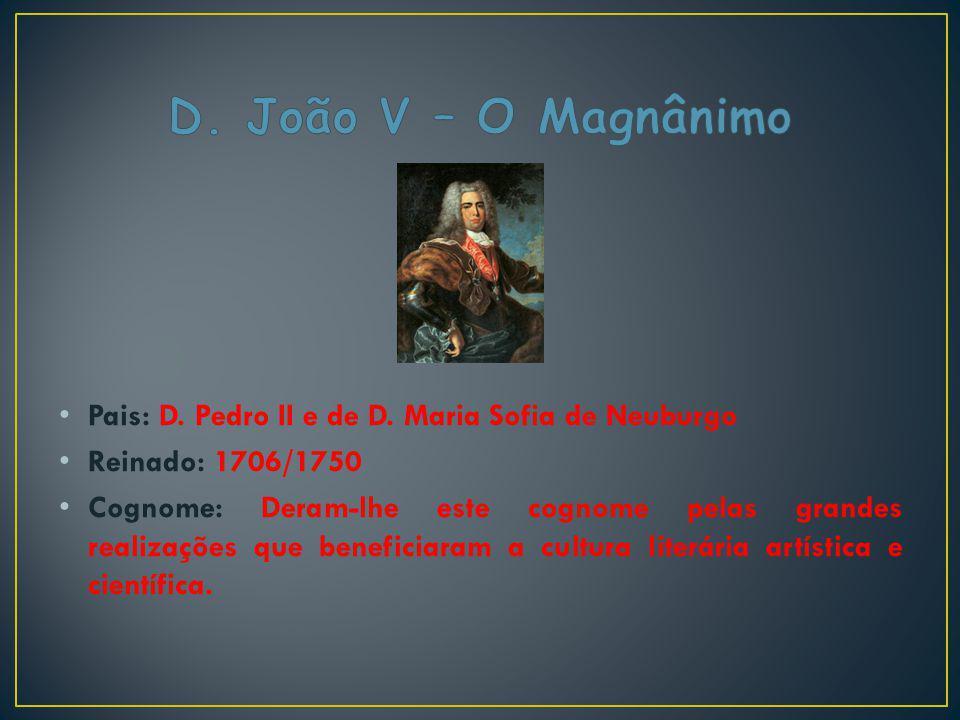 D. João V – O Magnânimo Pais: D. Pedro II e de D. Maria Sofia de Neuburgo. Reinado: 1706/1750.