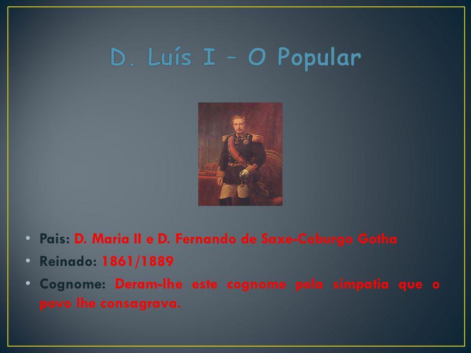 D. Luís I – O Popular Pais: D. Maria II e D. Fernando de Saxe-Coburgo Gotha. Reinado: 1861/1889.