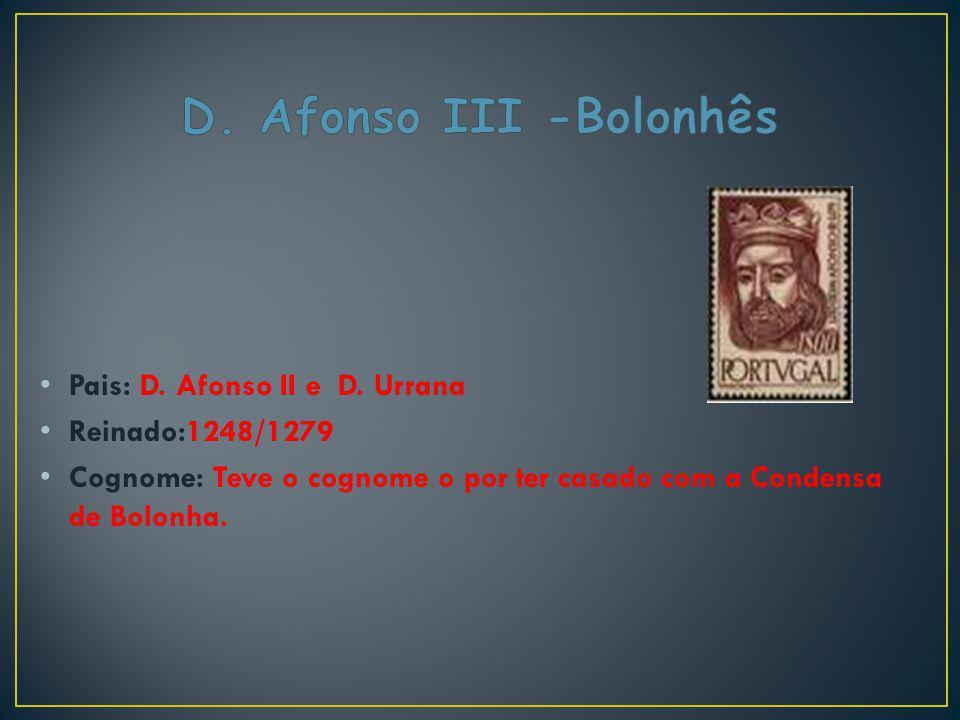 D. Afonso III -Bolonhês Pais: D. Afonso II e D. Urrana