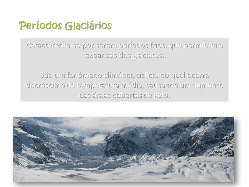 Períodos Glaciários Caracterizam-se por serem períodos frios, que permitem a expansão dos glaciares.