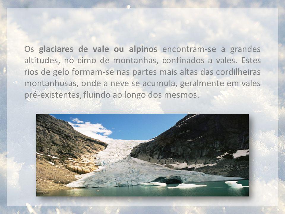 Os glaciares de vale ou alpinos encontram-se a grandes altitudes, no cimo de montanhas, confinados a vales.