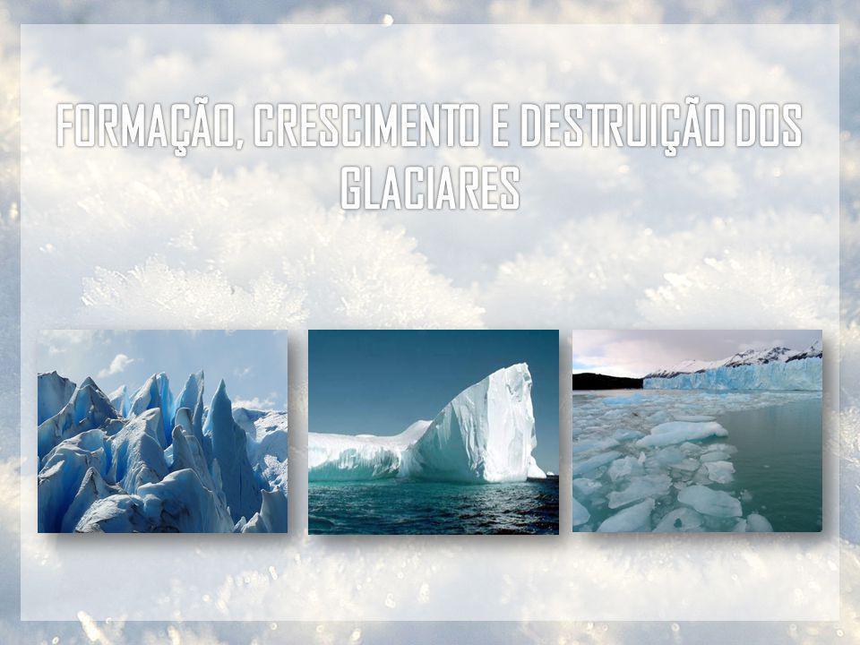 FORMAÇÃO, CRESCIMENTO E DESTRUIÇÃO DOS GLACIARES