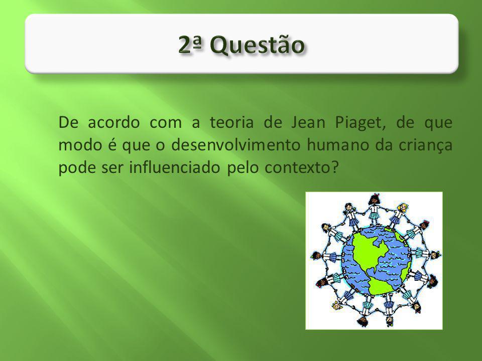 2ª Questão De acordo com a teoria de Jean Piaget, de que modo é que o desenvolvimento humano da criança pode ser influenciado pelo contexto