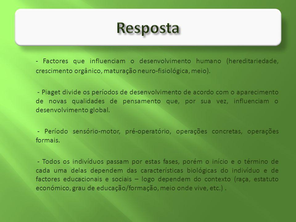 Resposta - Factores que influenciam o desenvolvimento humano (hereditariedade, crescimento orgânico, maturação neuro-fisiológica, meio).