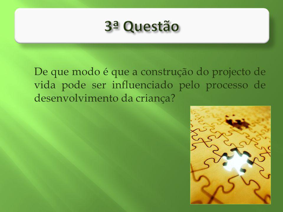 3ª Questão De que modo é que a construção do projecto de vida pode ser influenciado pelo processo de desenvolvimento da criança