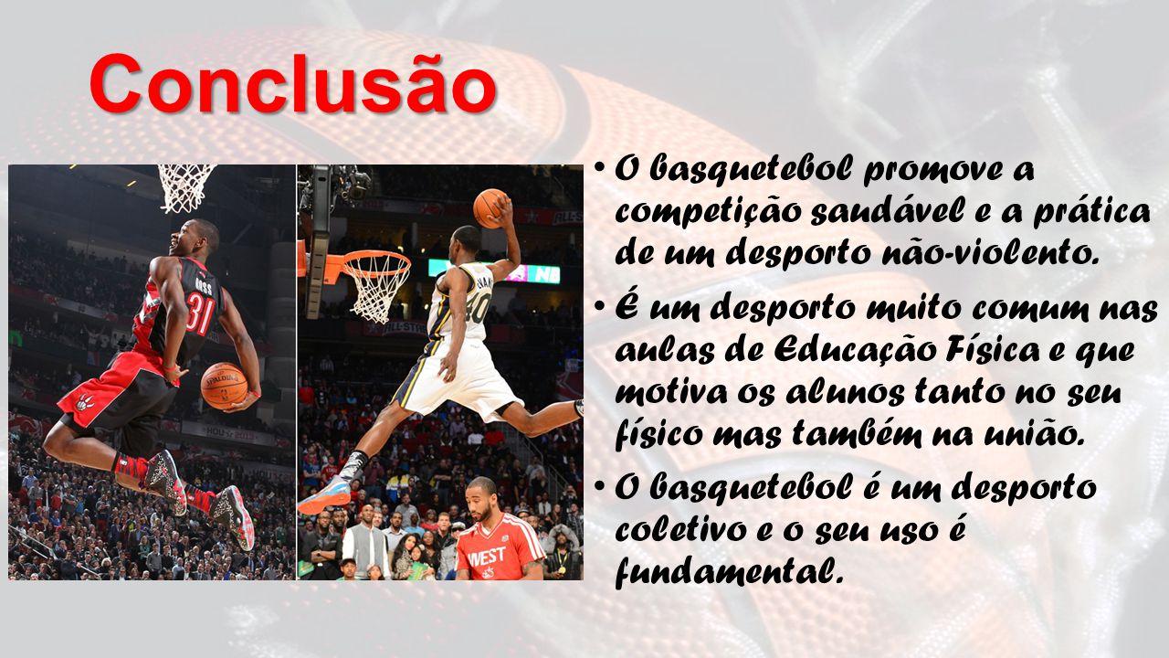 Conclusão O basquetebol promove a competição saudável e a prática de um desporto não-violento.