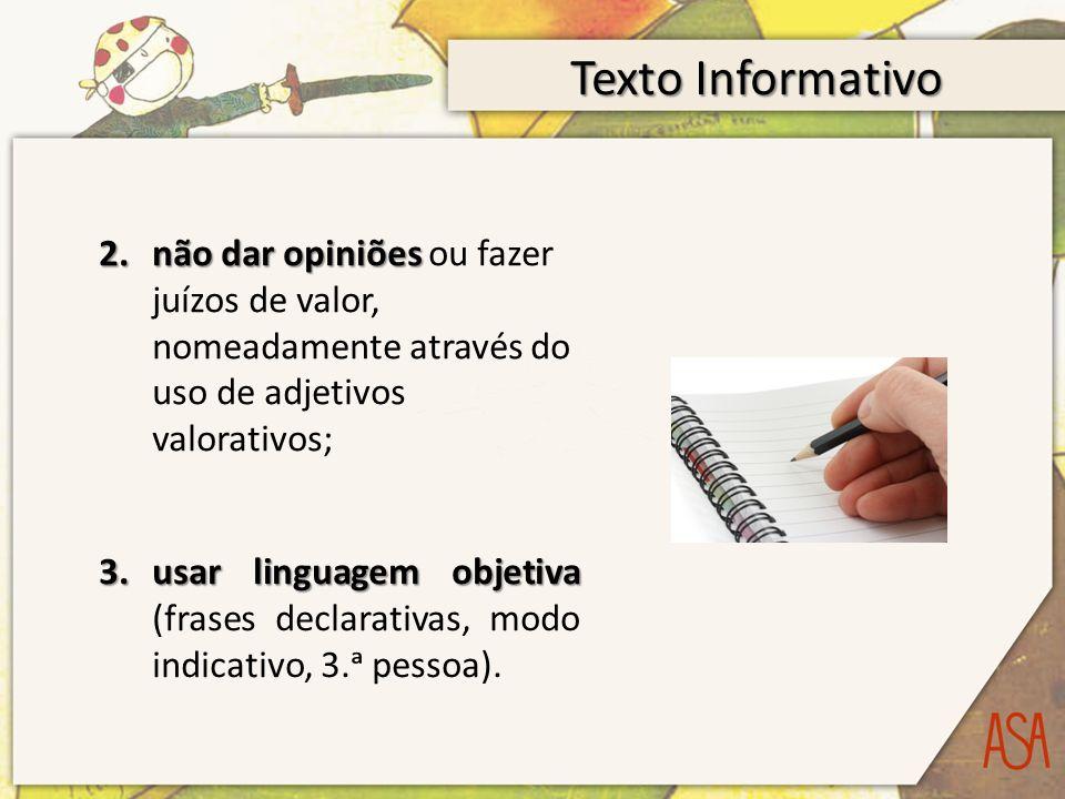 Texto Informativo não dar opiniões ou fazer juízos de valor, nomeadamente através do uso de adjetivos valorativos;