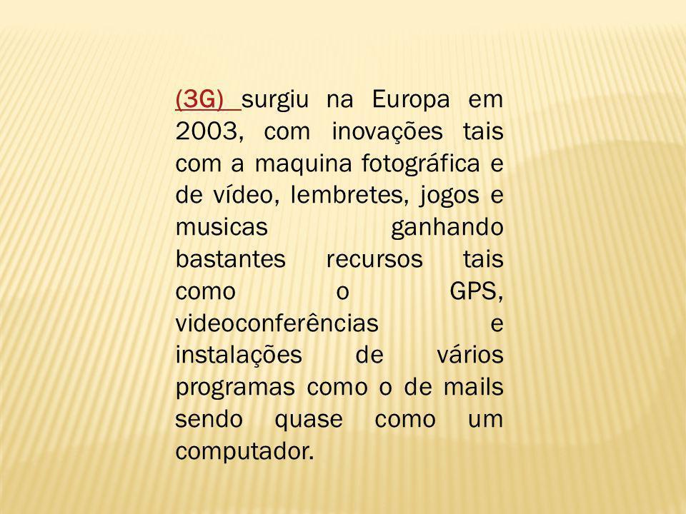 (3G) surgiu na Europa em 2003, com inovações tais com a maquina fotográfica e de vídeo, lembretes, jogos e musicas ganhando bastantes recursos tais como o GPS, videoconferências e instalações de vários programas como o de mails sendo quase como um computador.