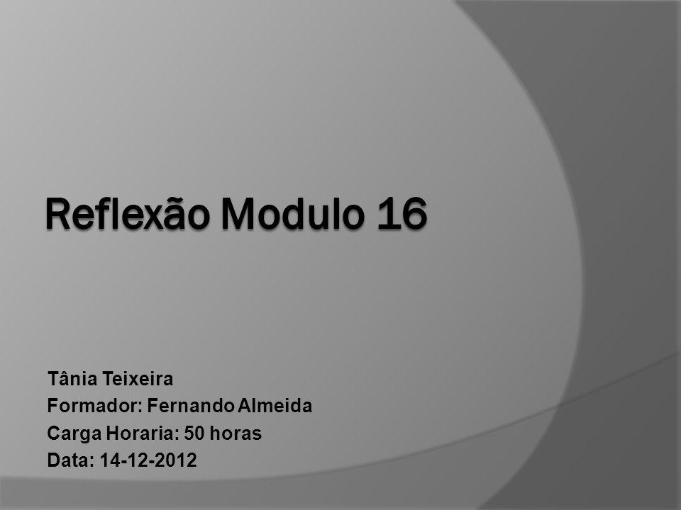 Reflexão Modulo 16 Tânia Teixeira Formador: Fernando Almeida