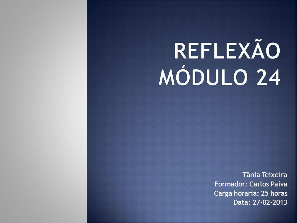 Reflexão Módulo 24 Tânia Teixeira Formador: Carlos Paiva