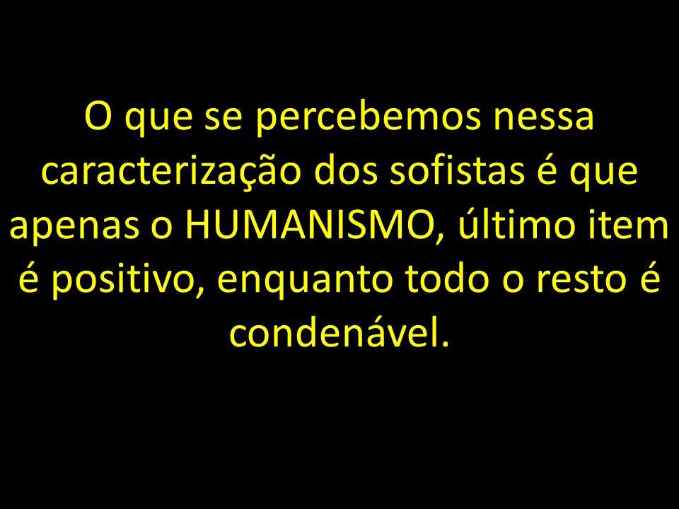 O que se percebemos nessa caracterização dos sofistas é que apenas o HUMANISMO, último item é positivo, enquanto todo o resto é condenável.