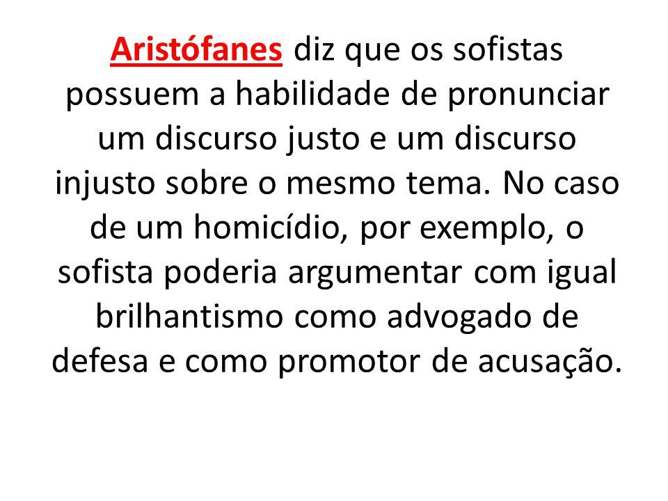 Aristófanes diz que os sofistas possuem a habilidade de pronunciar um discurso justo e um discurso injusto sobre o mesmo tema.
