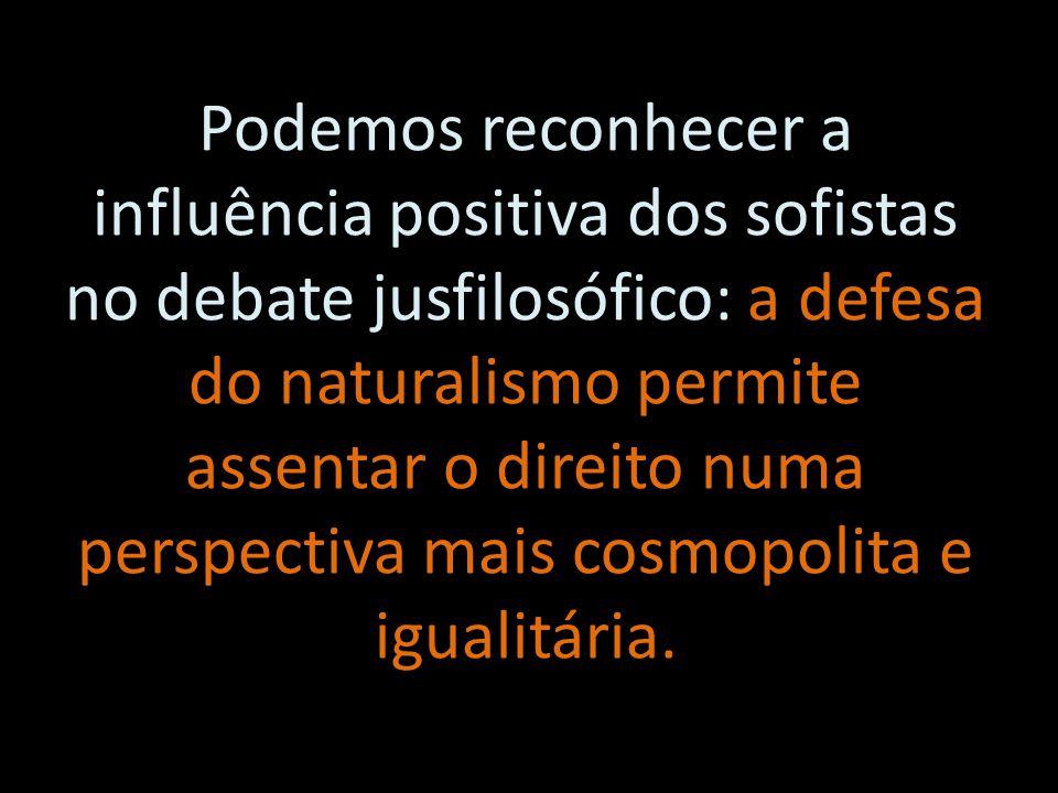 Podemos reconhecer a influência positiva dos sofistas no debate jusfilosófico: a defesa do naturalismo permite assentar o direito numa perspectiva mais cosmopolita e igualitária.