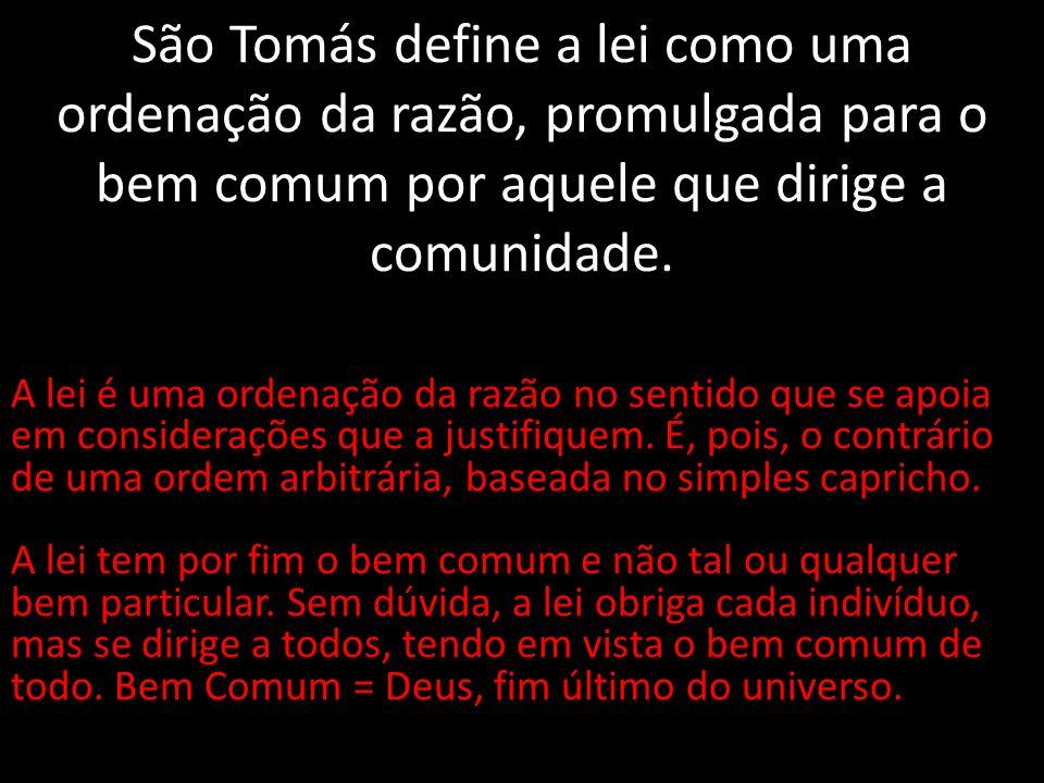 São Tomás define a lei como uma ordenação da razão, promulgada para o bem comum por aquele que dirige a comunidade.