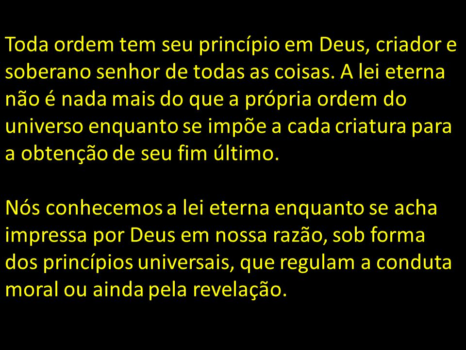 Toda ordem tem seu princípio em Deus, criador e soberano senhor de todas as coisas. A lei eterna não é nada mais do que a própria ordem do universo enquanto se impõe a cada criatura para a obtenção de seu fim último.