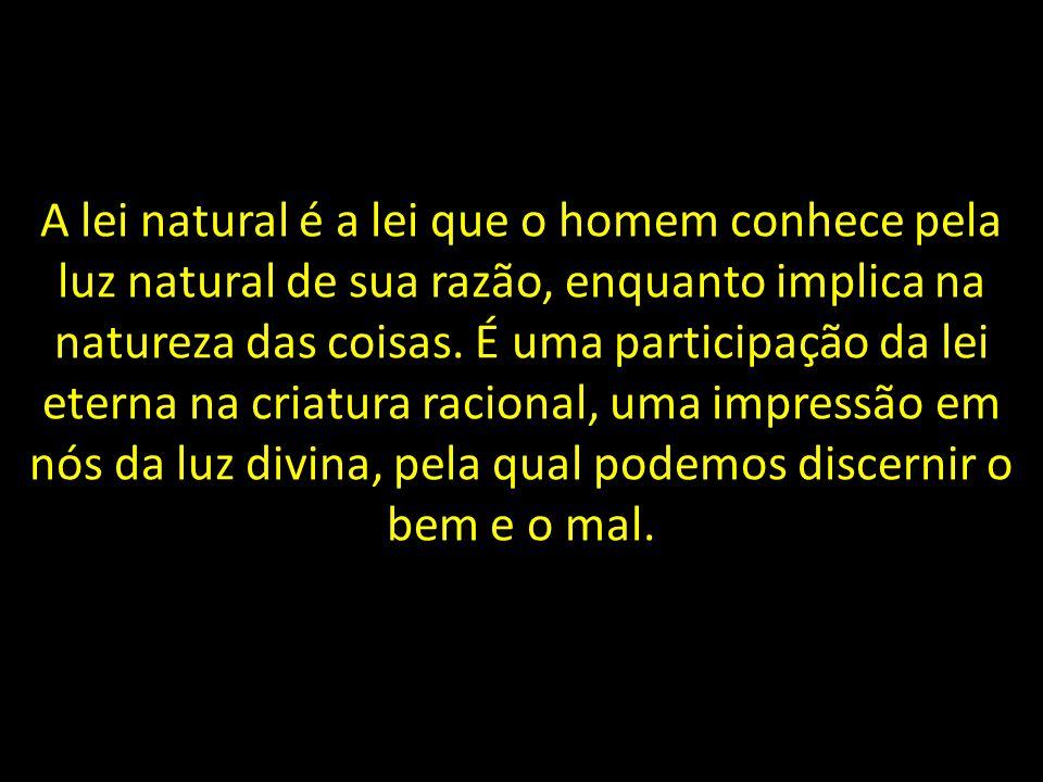 A lei natural é a lei que o homem conhece pela luz natural de sua razão, enquanto implica na natureza das coisas.