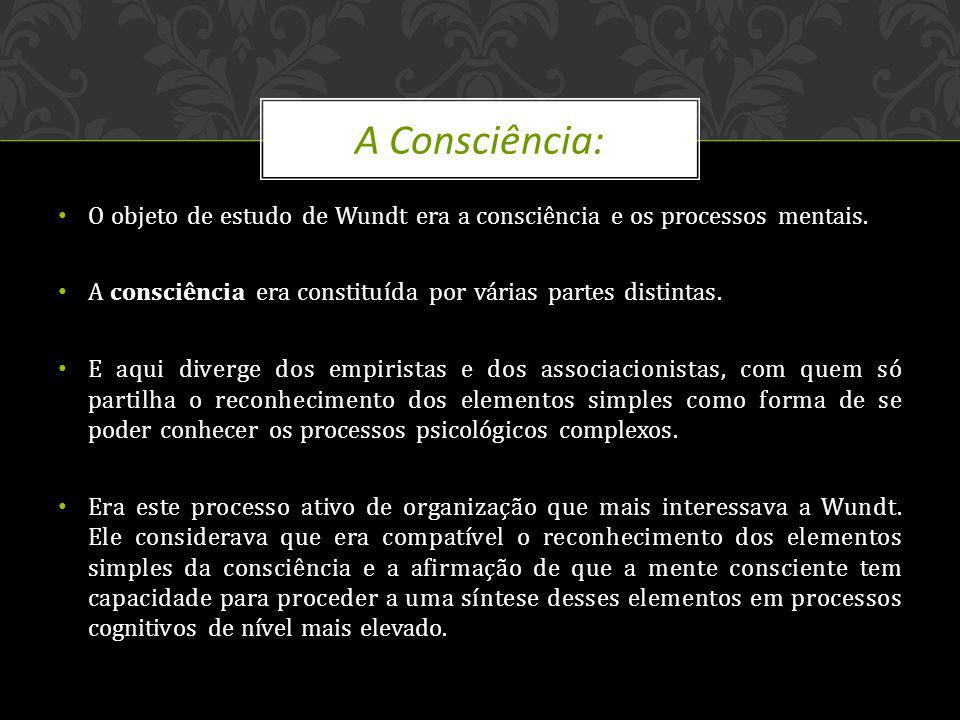 A Consciência: O objeto de estudo de Wundt era a consciência e os processos mentais. A consciência era constituída por várias partes distintas.