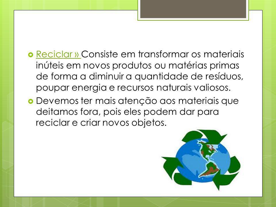 Reciclar » Consiste em transformar os materiais inúteis em novos produtos ou matérias primas de forma a diminuir a quantidade de resíduos, poupar energia e recursos naturais valiosos.
