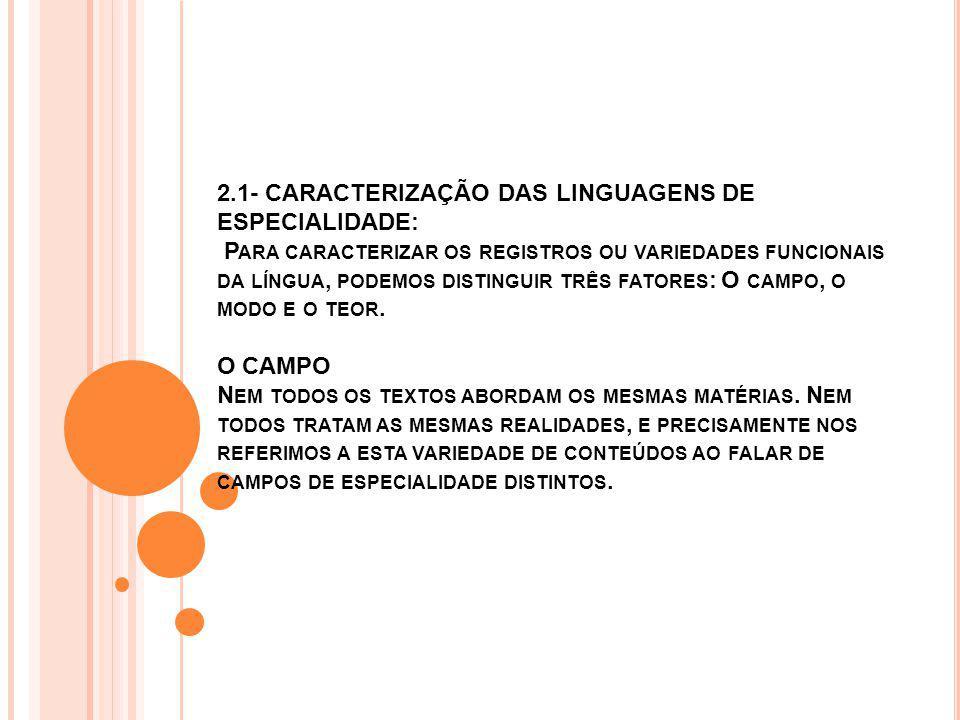 2.1- CARACTERIZAÇÃO DAS LINGUAGENS DE ESPECIALIDADE: Para caracterizar os registros ou variedades funcionais da língua, podemos distinguir três fatores: O campo, o modo e o teor.