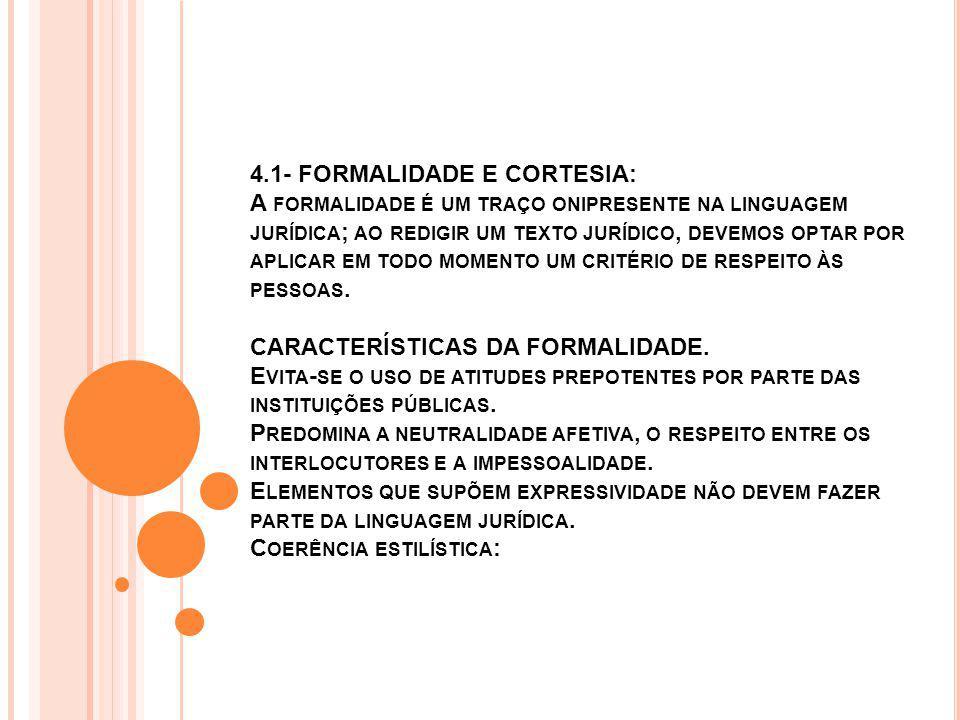 4.1- FORMALIDADE E CORTESIA: A formalidade é um traço onipresente na linguagem jurídica; ao redigir um texto jurídico, devemos optar por aplicar em todo momento um critério de respeito às pessoas.