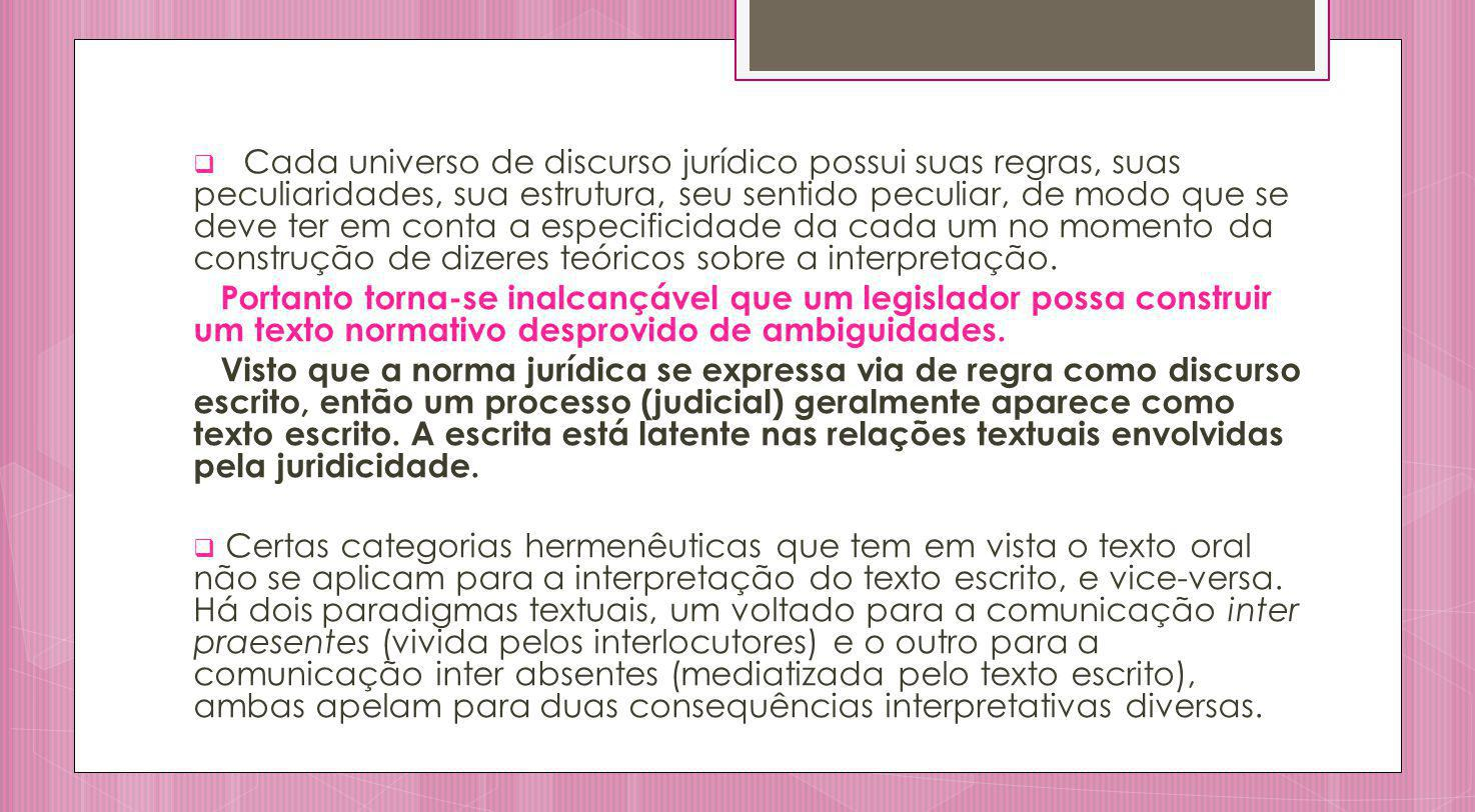 Cada universo de discurso jurídico possui suas regras, suas peculiaridades, sua estrutura, seu sentido peculiar, de modo que se deve ter em conta a especificidade da cada um no momento da construção de dizeres teóricos sobre a interpretação.
