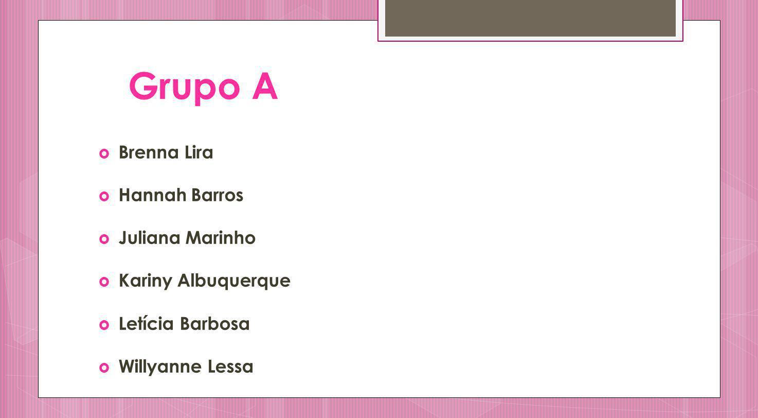 Grupo A Brenna Lira Hannah Barros Juliana Marinho Kariny Albuquerque
