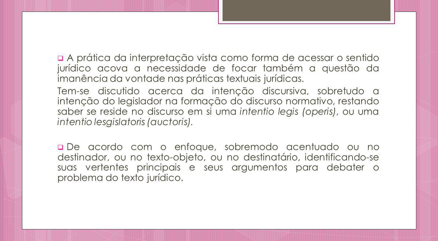 A prática da interpretação vista como forma de acessar o sentido jurídico acova a necessidade de focar também a questão da imanência da vontade nas práticas textuais jurídicas.