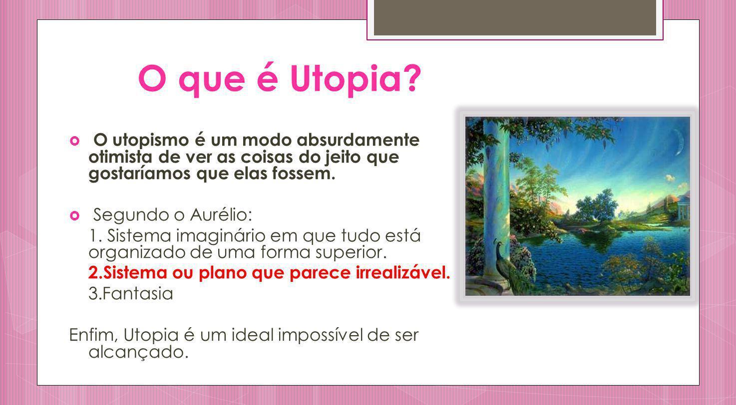 O que é Utopia O utopismo é um modo absurdamente otimista de ver as coisas do jeito que gostaríamos que elas fossem.
