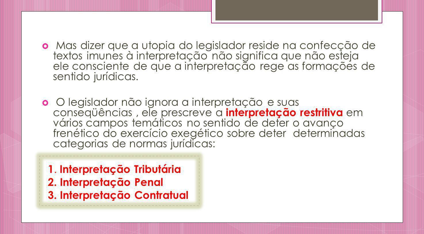 Mas dizer que a utopia do legislador reside na confecção de textos imunes à interpretação não significa que não esteja ele consciente de que a interpretação rege as formações de sentido jurídicas.