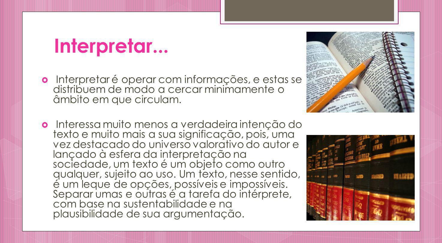 Interpretar... Interpretar é operar com informações, e estas se distribuem de modo a cercar minimamente o âmbito em que circulam.