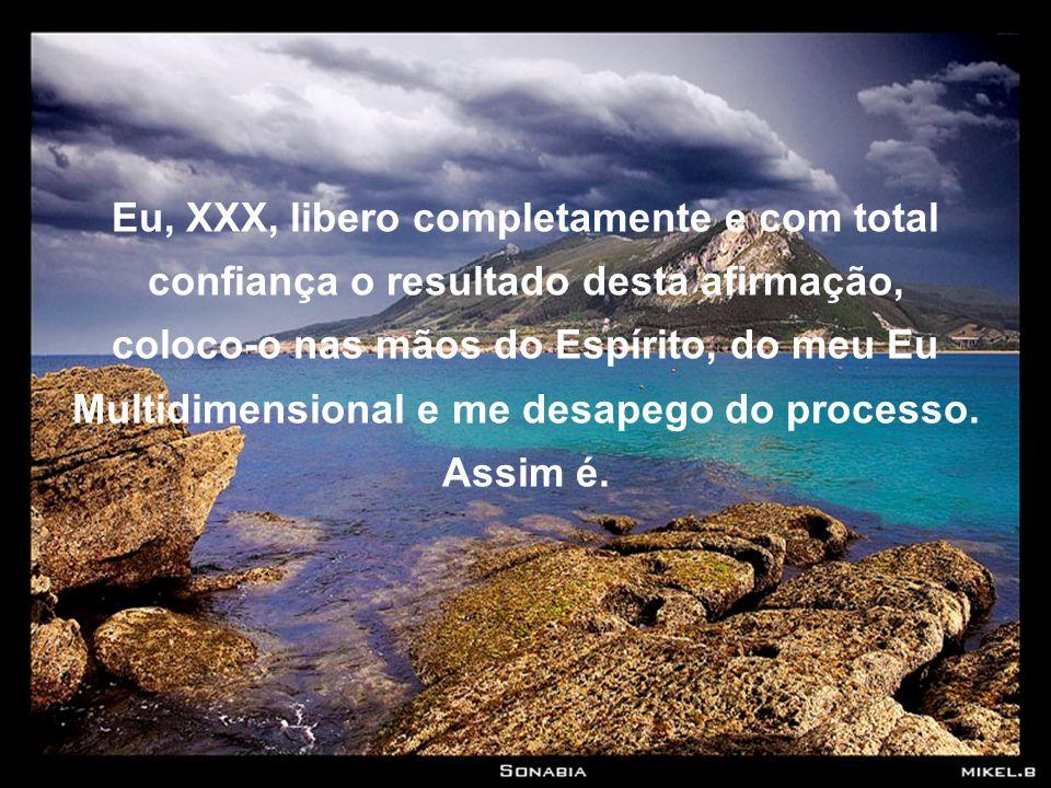 Eu, XXX, libero completamente e com total confiança o resultado desta afirmação, coloco-o nas mãos do Espírito, do meu Eu Multidimensional e me desapego do processo.