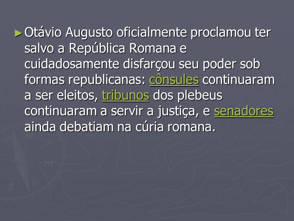 Otávio Augusto oficialmente proclamou ter salvo a República Romana e cuidadosamente disfarçou seu poder sob formas republicanas: cônsules continuaram a ser eleitos, tribunos dos plebeus continuaram a servir a justiça, e senadores ainda debatiam na cúria romana.
