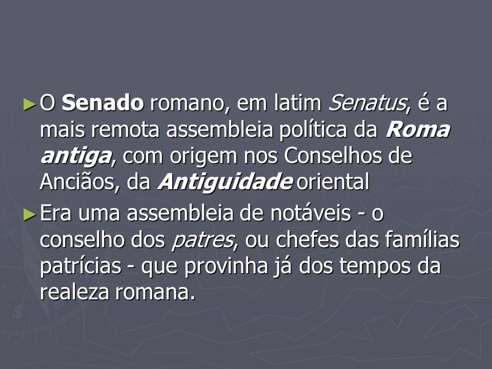 O Senado romano, em latim Senatus, é a mais remota assembleia política da Roma antiga, com origem nos Conselhos de Anciãos, da Antiguidade oriental