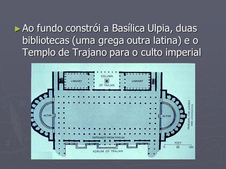 Ao fundo constrói a Basílica Ulpia, duas bibliotecas (uma grega outra latina) e o Templo de Trajano para o culto imperial