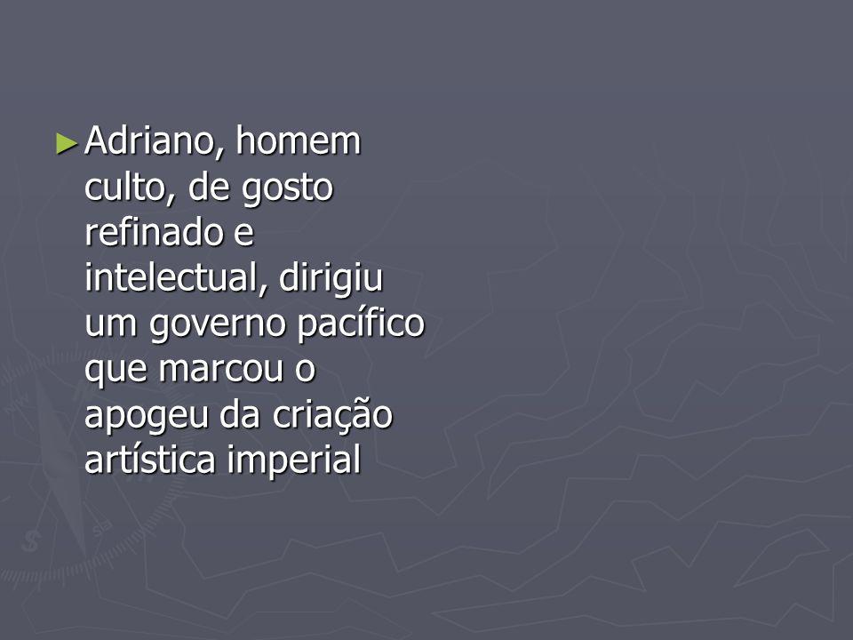 Adriano, homem culto, de gosto refinado e intelectual, dirigiu um governo pacífico que marcou o apogeu da criação artística imperial
