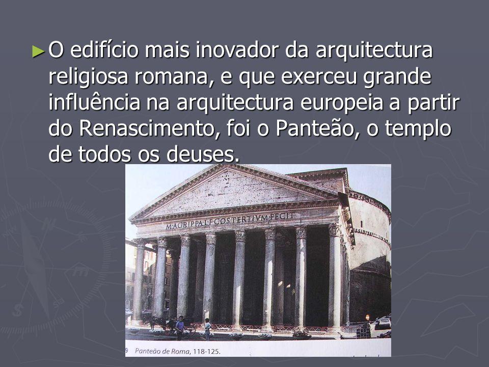O edifício mais inovador da arquitectura religiosa romana, e que exerceu grande influência na arquitectura europeia a partir do Renascimento, foi o Panteão, o templo de todos os deuses.