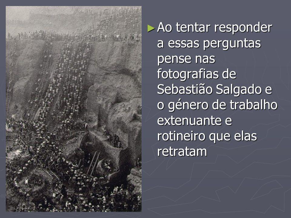 Ao tentar responder a essas perguntas pense nas fotografias de Sebastião Salgado e o género de trabalho extenuante e rotineiro que elas retratam