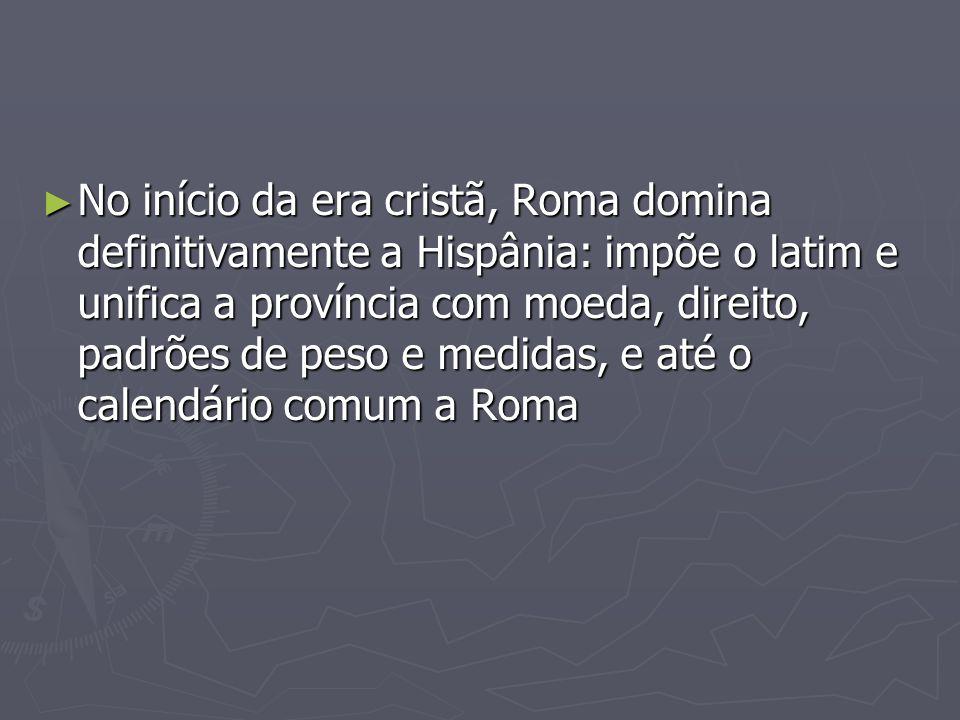 No início da era cristã, Roma domina definitivamente a Hispânia: impõe o latim e unifica a província com moeda, direito, padrões de peso e medidas, e até o calendário comum a Roma