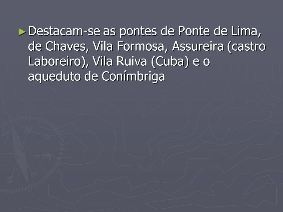 Destacam-se as pontes de Ponte de Lima, de Chaves, Vila Formosa, Assureira (castro Laboreiro), Vila Ruiva (Cuba) e o aqueduto de Conímbriga