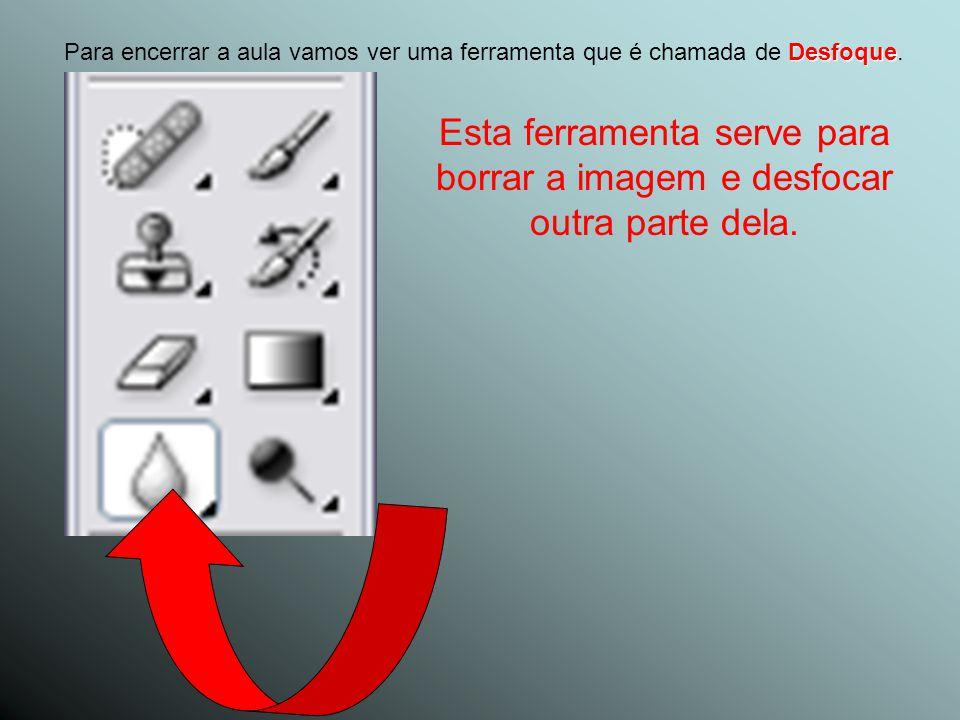 Para encerrar a aula vamos ver uma ferramenta que é chamada de Desfoque.