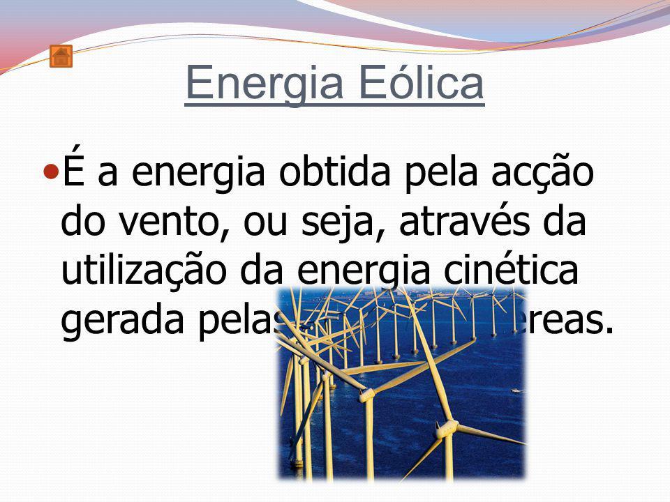 Energia Eólica É a energia obtida pela acção do vento, ou seja, através da utilização da energia cinética gerada pelas correntes aéreas.