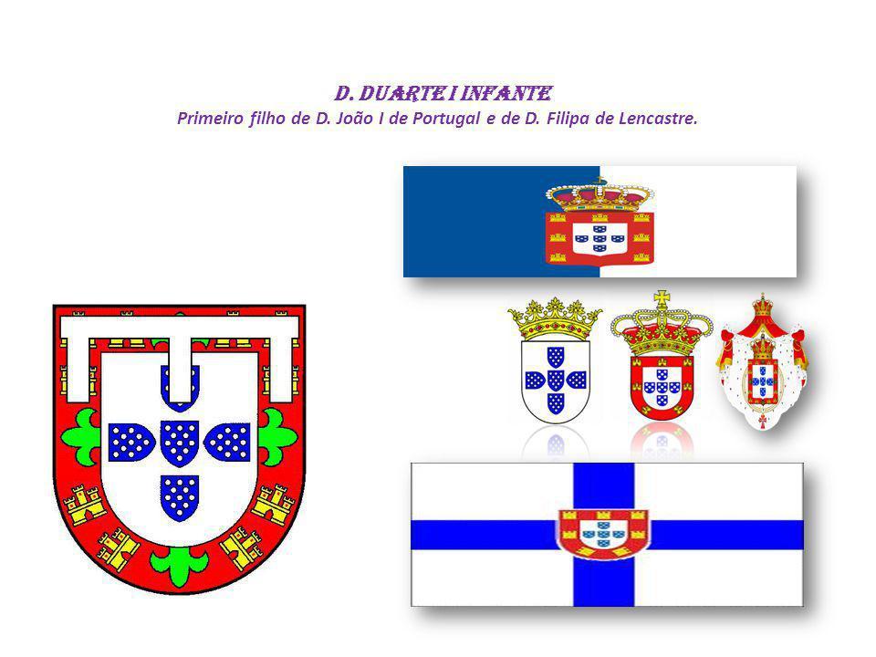 D. Duarte I INFANTE Primeiro filho de D. João I de Portugal e de D