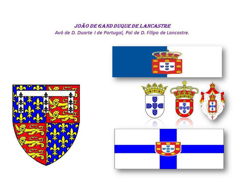 João de Gand DUQUE DE LANCASTRE Avô de D