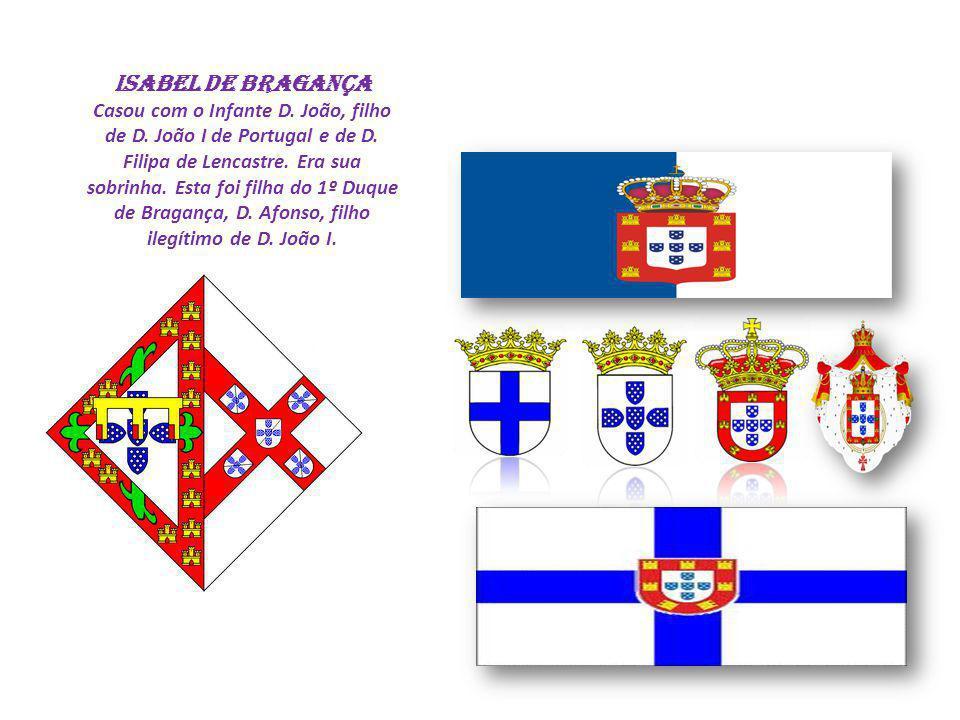 ISABEL DE BRAGANÇA Casou com o Infante D. João, filho de D