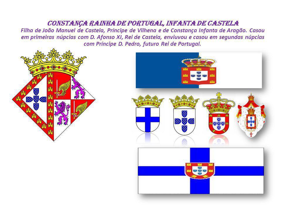 CONSTANÇA Rainha de Portugal, Infanta de Castela Filha de João Manuel de Castela, Príncipe de Vilhena e de Constança Infanta de Aragão.