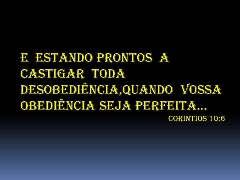 E ESTANDO PRONTOS A CASTIGAR TODA DESOBEDIÊNCIA,QUANDO VOSSA OBEDIÊNCIA SEJA PERFEITA...